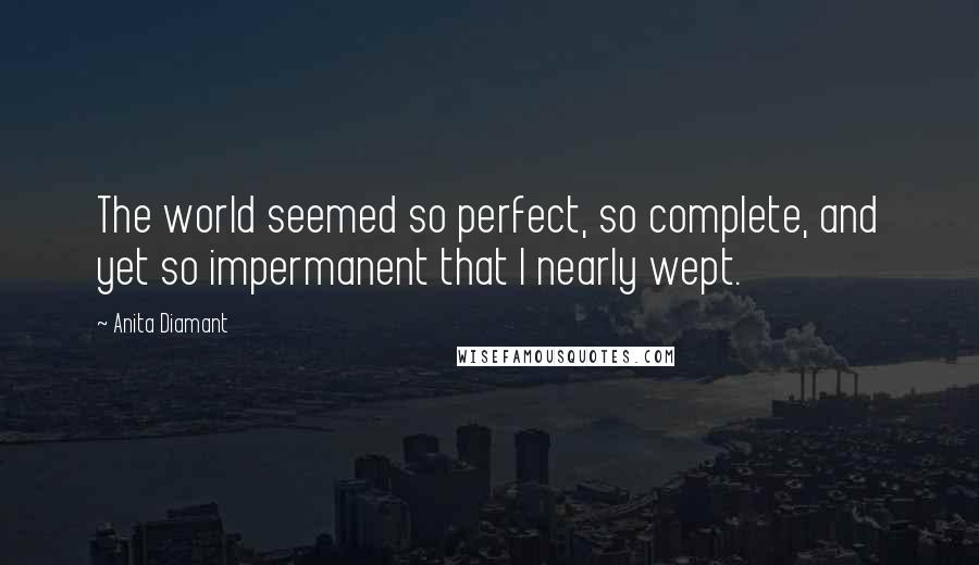 Anita Diamant quotes: The world seemed so perfect, so complete, and yet so impermanent that I nearly wept.