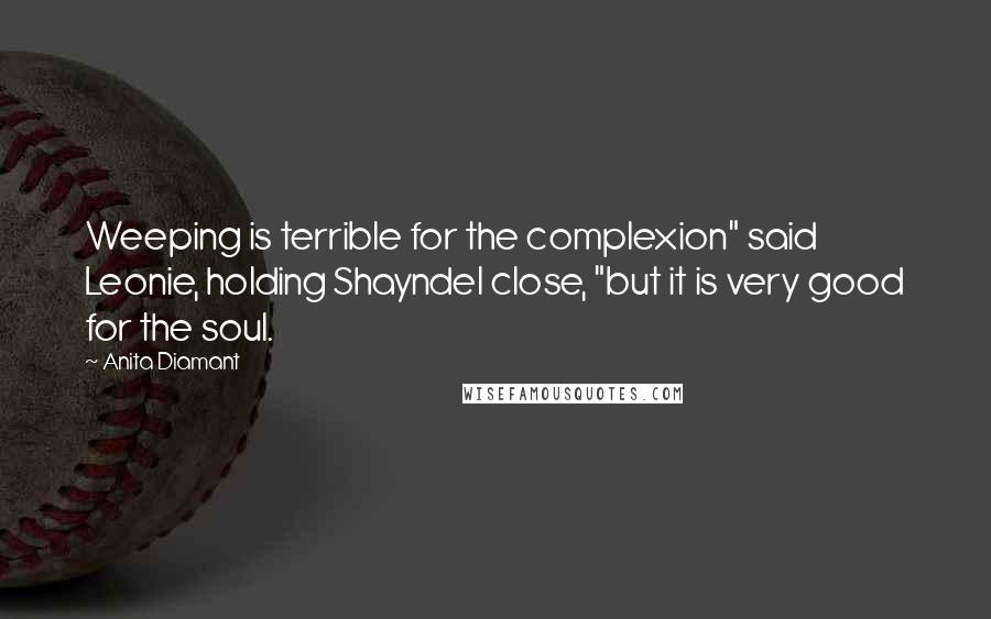 """Anita Diamant quotes: Weeping is terrible for the complexion"""" said Leonie, holding Shayndel close, """"but it is very good for the soul."""