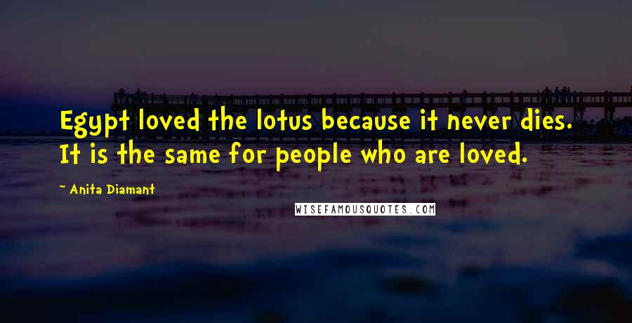 Anita Diamant quotes: Egypt loved the lotus because it never dies. It is the same for people who are loved.