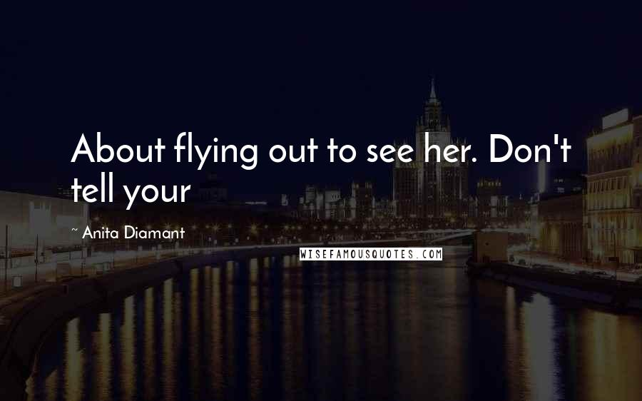 Anita Diamant quotes: About flying out to see her. Don't tell your
