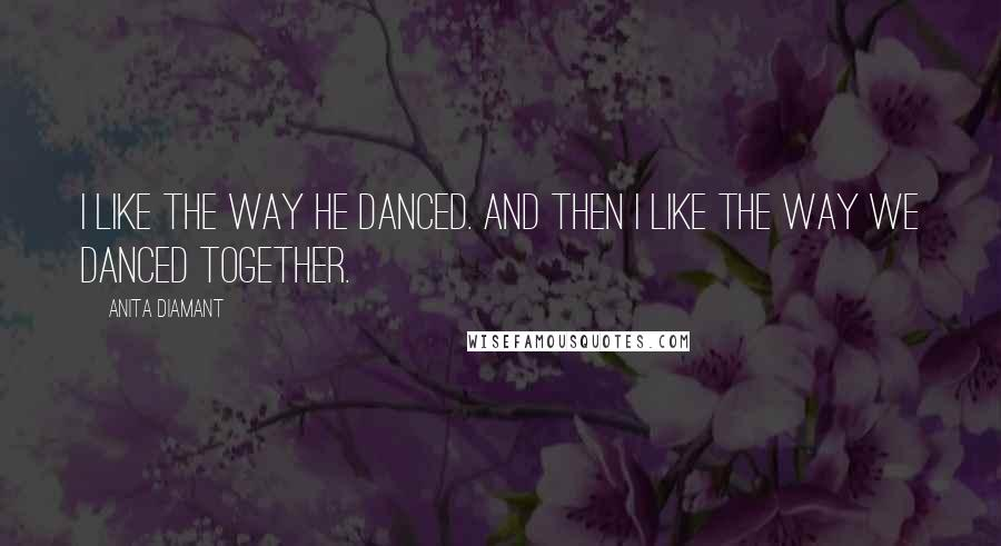 Anita Diamant quotes: I like the way he danced. And then I like the way we danced together.
