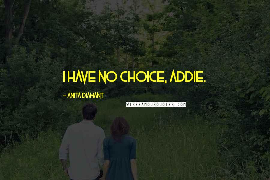 Anita Diamant quotes: I Have No Choice, Addie.