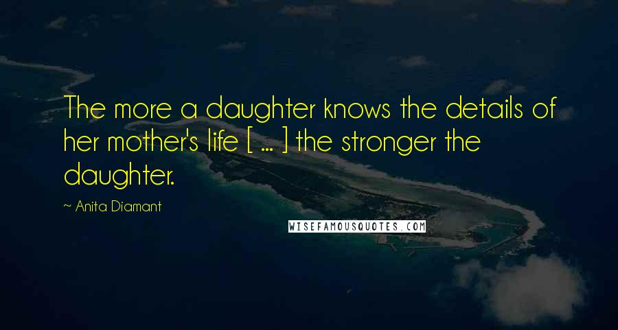 Anita Diamant quotes: The more a daughter knows the details of her mother's life [ ... ] the stronger the daughter.