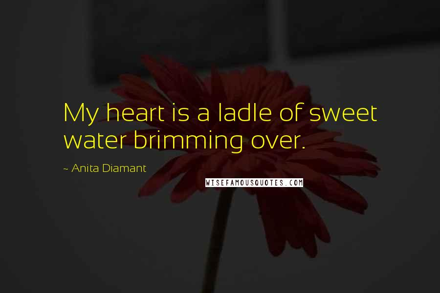 Anita Diamant quotes: My heart is a ladle of sweet water brimming over.