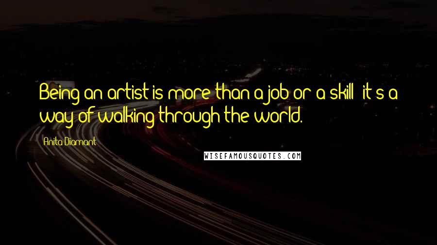 Anita Diamant quotes: Being an artist is more than a job or a skill; it's a way of walking through the world.