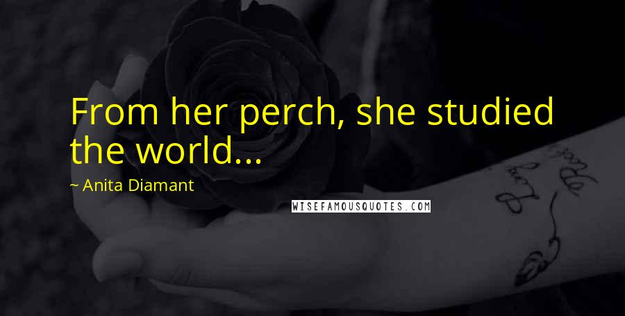 Anita Diamant quotes: From her perch, she studied the world...