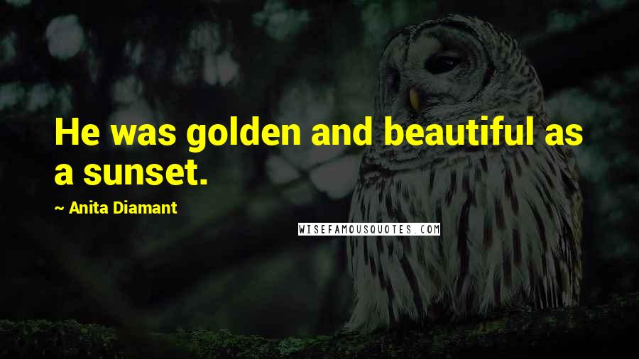 Anita Diamant quotes: He was golden and beautiful as a sunset.