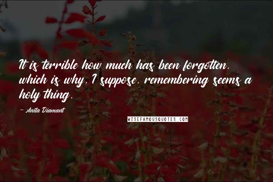 Anita Diamant quotes: It is terrible how much has been forgotten, which is why, I suppose, remembering seems a holy thing.
