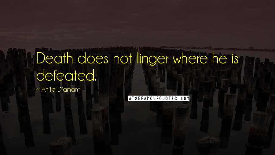 Anita Diamant quotes: Death does not linger where he is defeated.