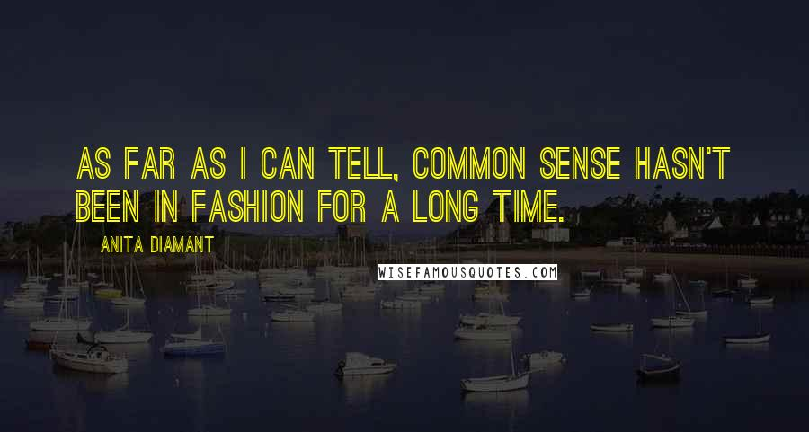 Anita Diamant quotes: As far as I can tell, common sense hasn't been in fashion for a long time.