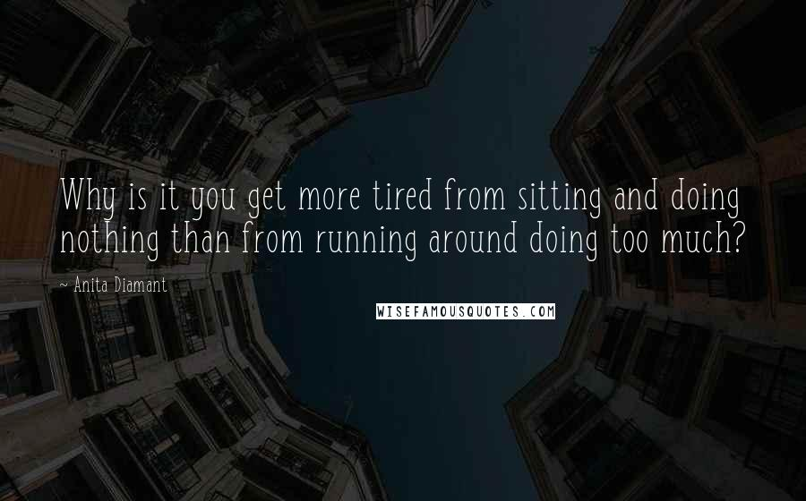 Anita Diamant quotes: Why is it you get more tired from sitting and doing nothing than from running around doing too much?