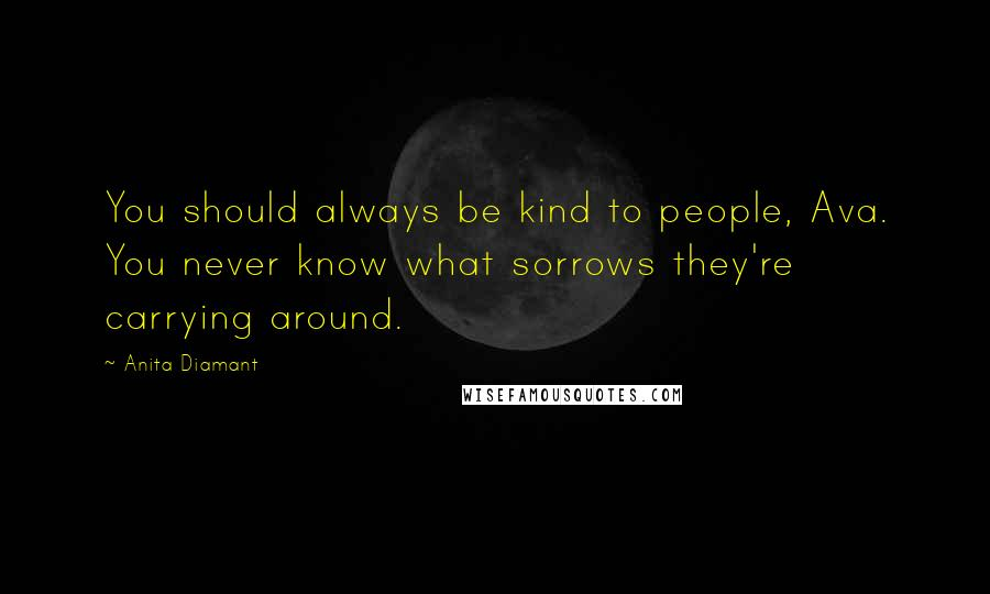 Anita Diamant quotes: You should always be kind to people, Ava. You never know what sorrows they're carrying around.