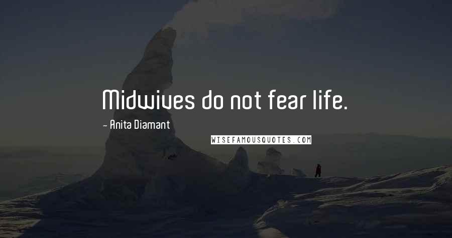 Anita Diamant quotes: Midwives do not fear life.