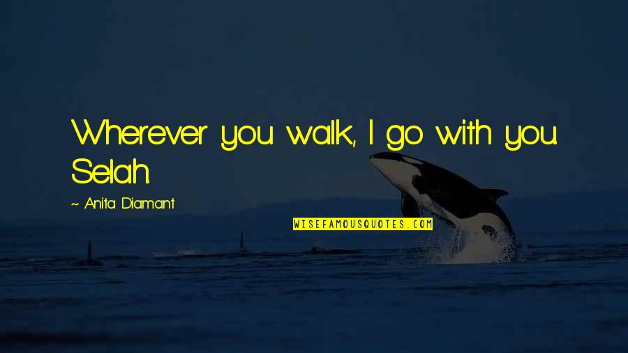 Anita Diamant Red Tent Quotes By Anita Diamant: Wherever you walk, I go with you. Selah.
