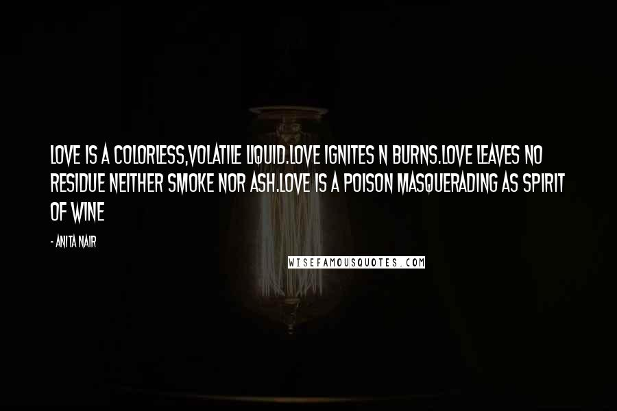 Anita Nair quotes: Love is a colorless,volatile Liquid.Love ignites n burns.Love Leaves no residue neither smoke nor ash.Love is a poison masquerading as spirit of Wine