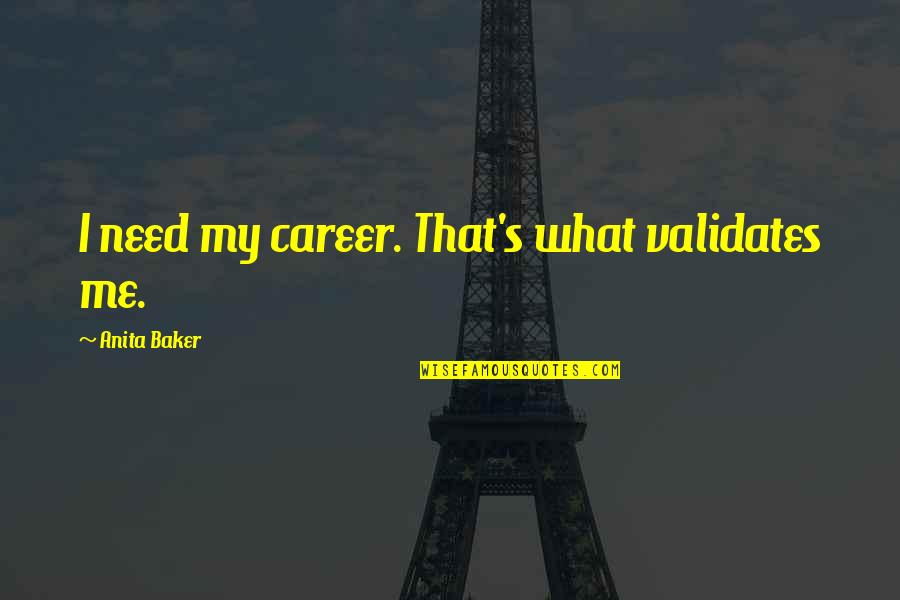 Anita Quotes By Anita Baker: I need my career. That's what validates me.