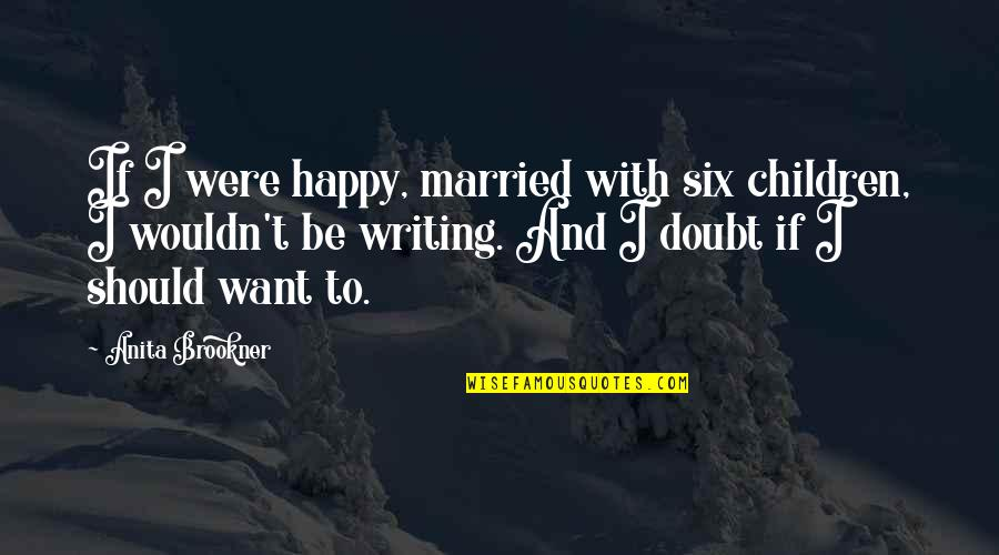 Anita Quotes By Anita Brookner: If I were happy, married with six children,