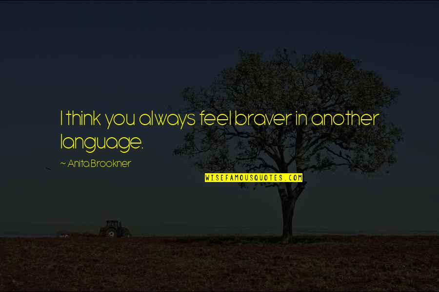 Anita Quotes By Anita Brookner: I think you always feel braver in another