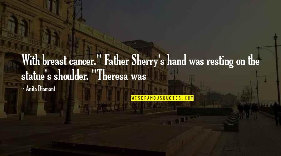 """Anita Quotes By Anita Diamant: With breast cancer."""" Father Sherry's hand was resting"""