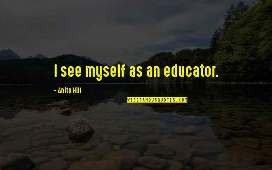 Anita Quotes By Anita Hill: I see myself as an educator.