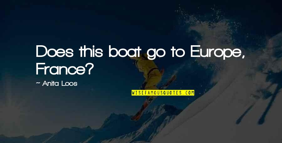 Anita Quotes By Anita Loos: Does this boat go to Europe, France?