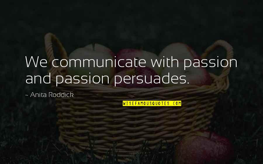 Anita Quotes By Anita Roddick: We communicate with passion and passion persuades.