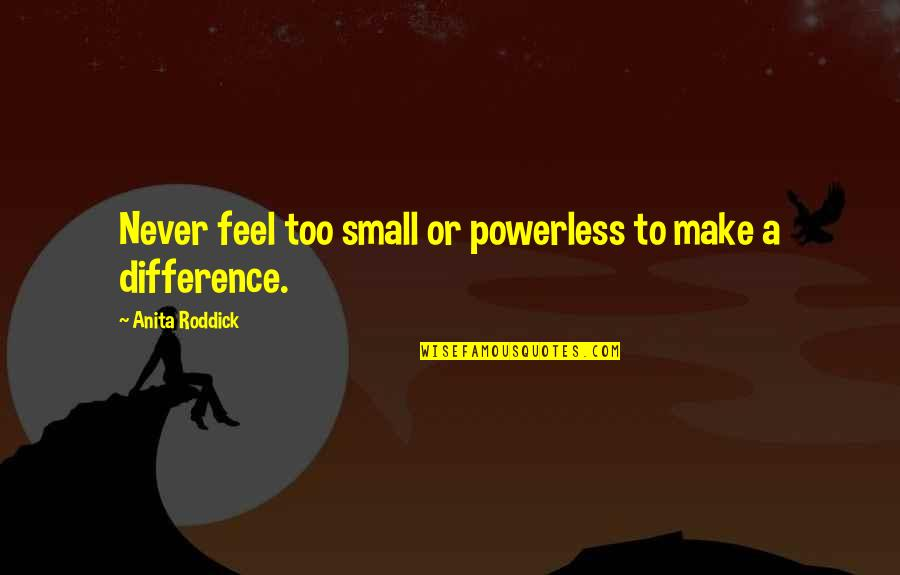 Anita Quotes By Anita Roddick: Never feel too small or powerless to make