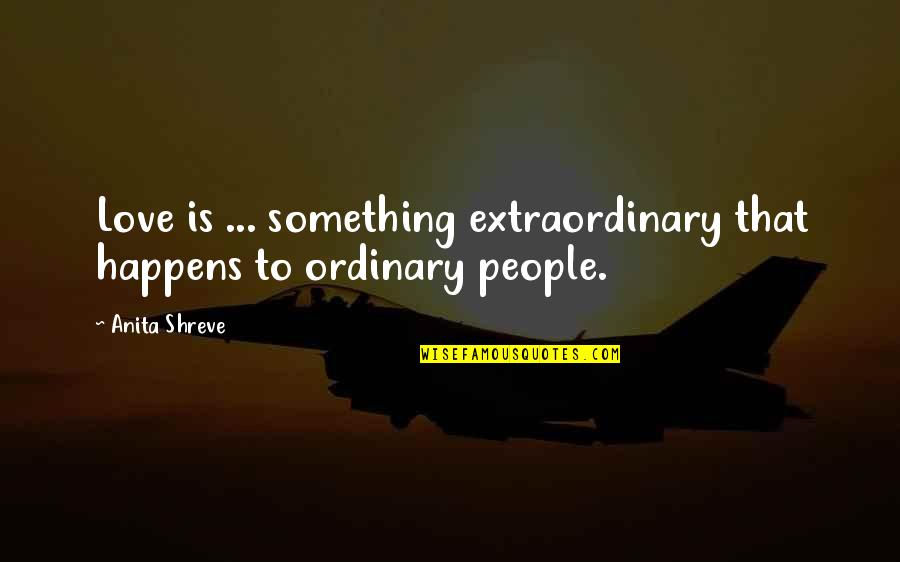 Anita Quotes By Anita Shreve: Love is ... something extraordinary that happens to