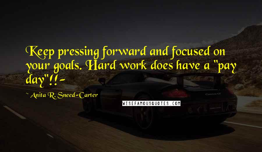 "Anita R. Sneed-Carter quotes: Keep pressing forward and focused on your goals. Hard work does have a ""pay day""!!-"