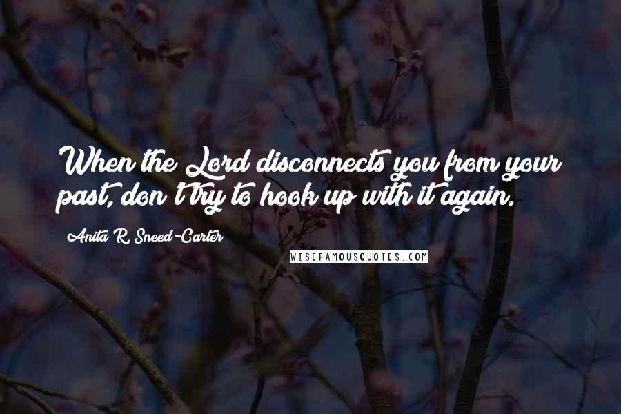 Anita R. Sneed-Carter quotes: When the Lord disconnects you from your past, don't try to hook up with it again.