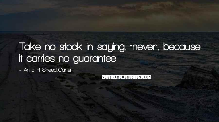 "Anita R. Sneed-Carter quotes: Take no stock in saying, ""never"", because it carries no guarantee."