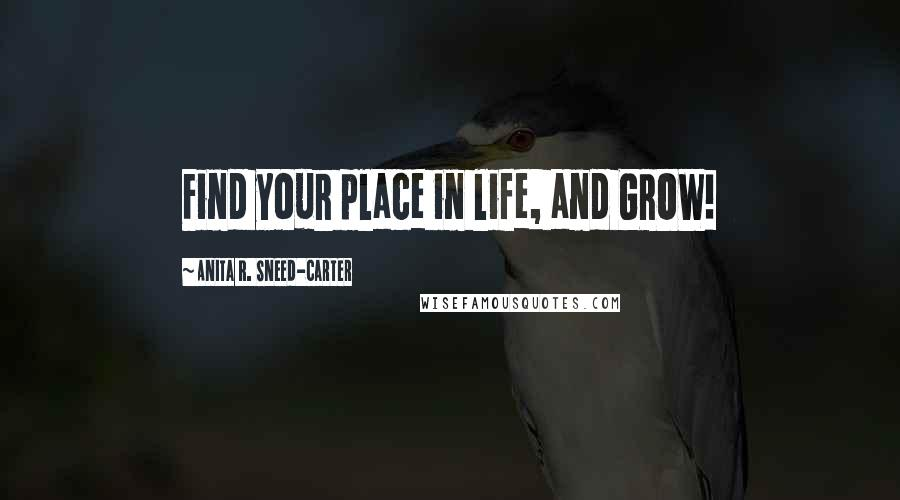 Anita R. Sneed-Carter quotes: Find your place in life, and GROW!