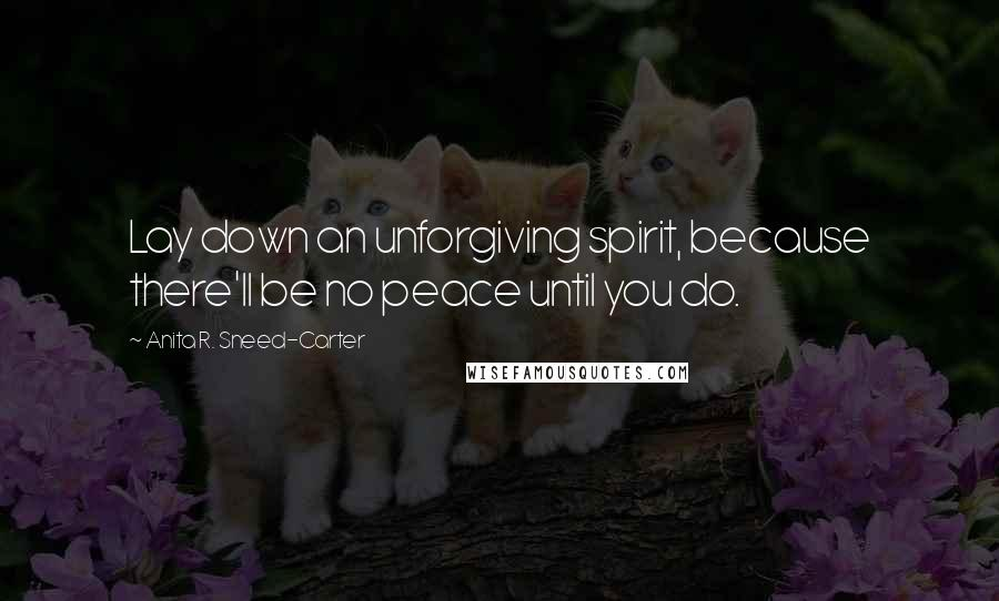 Anita R. Sneed-Carter quotes: Lay down an unforgiving spirit, because there'll be no peace until you do.