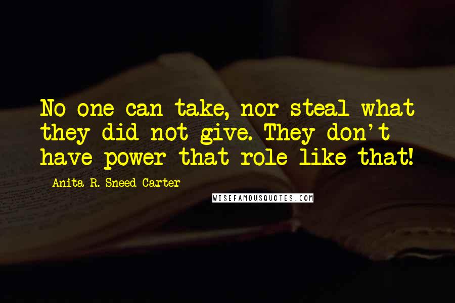 Anita R. Sneed-Carter quotes: No one can take, nor steal what they did not give. They don't have power that role like that!