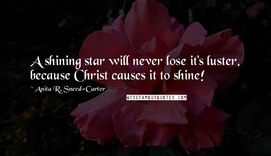 Anita R. Sneed-Carter quotes: A shining star will never lose it's luster, because Christ causes it to shine!