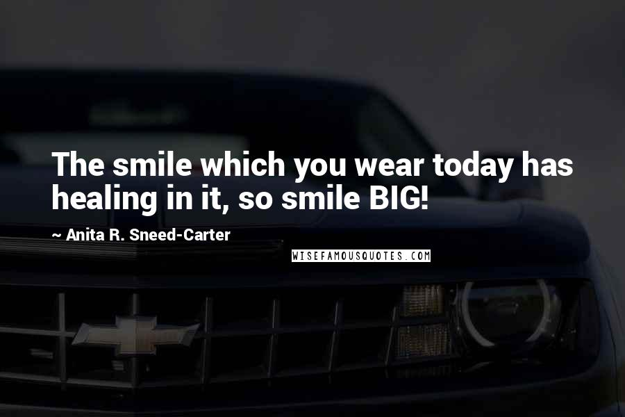 Anita R. Sneed-Carter quotes: The smile which you wear today has healing in it, so smile BIG!