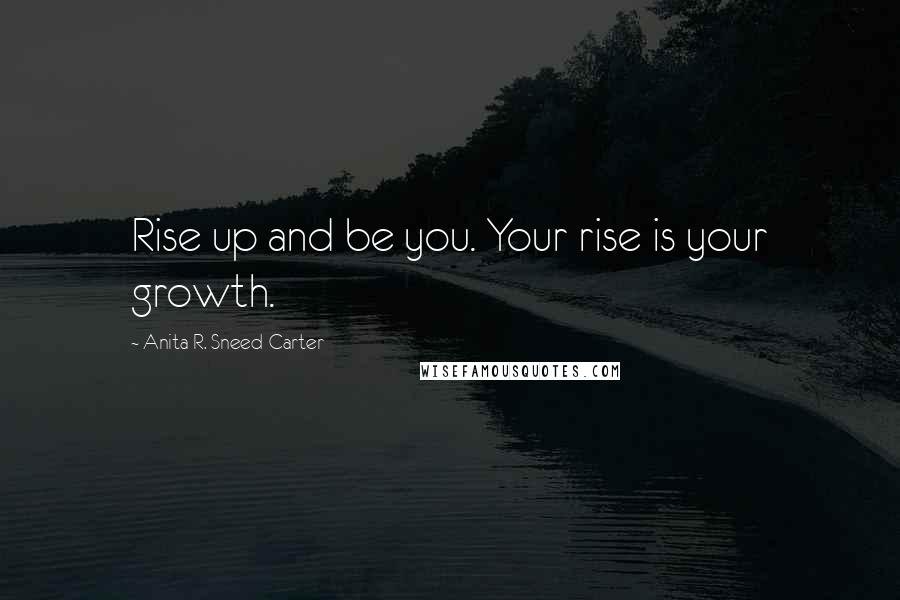 Anita R. Sneed-Carter quotes: Rise up and be you. Your rise is your growth.