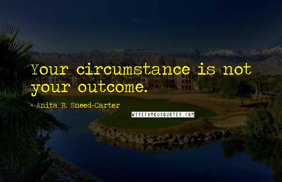 Anita R. Sneed-Carter quotes: Your circumstance is not your outcome.
