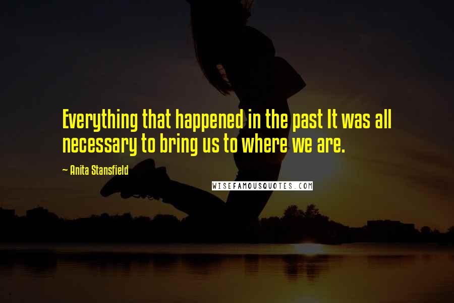 Anita Stansfield quotes: Everything that happened in the past It was all necessary to bring us to where we are.