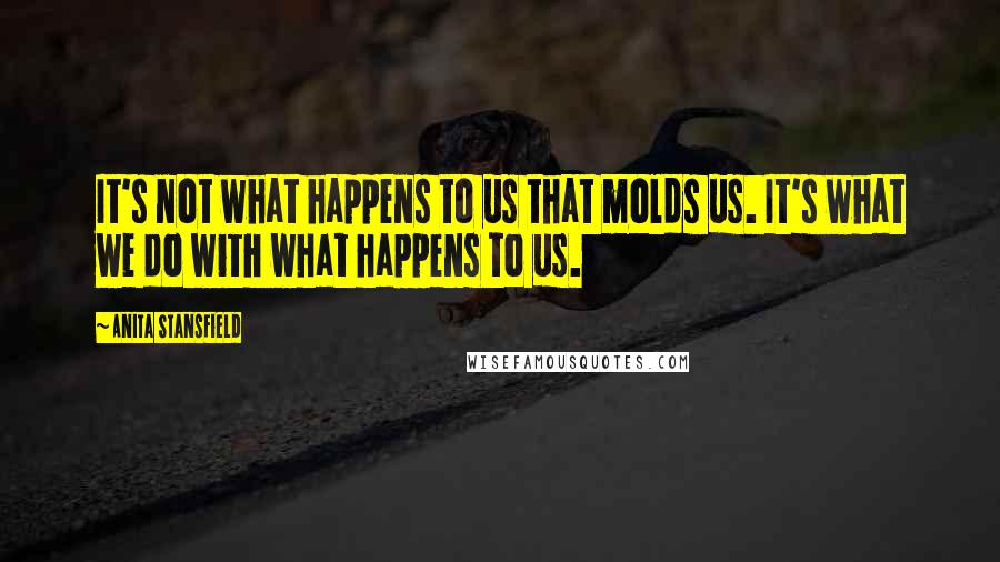 Anita Stansfield quotes: It's not what happens to us that molds us. It's what we do with what happens to us.
