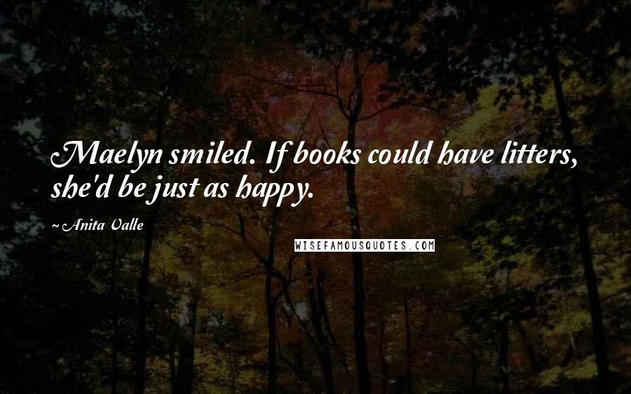 Anita Valle quotes: Maelyn smiled. If books could have litters, she'd be just as happy.