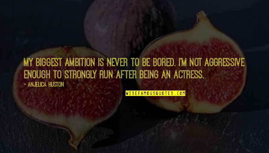 Anjelica Huston Ever After Quotes By Anjelica Huston: My biggest ambition is never to be bored.