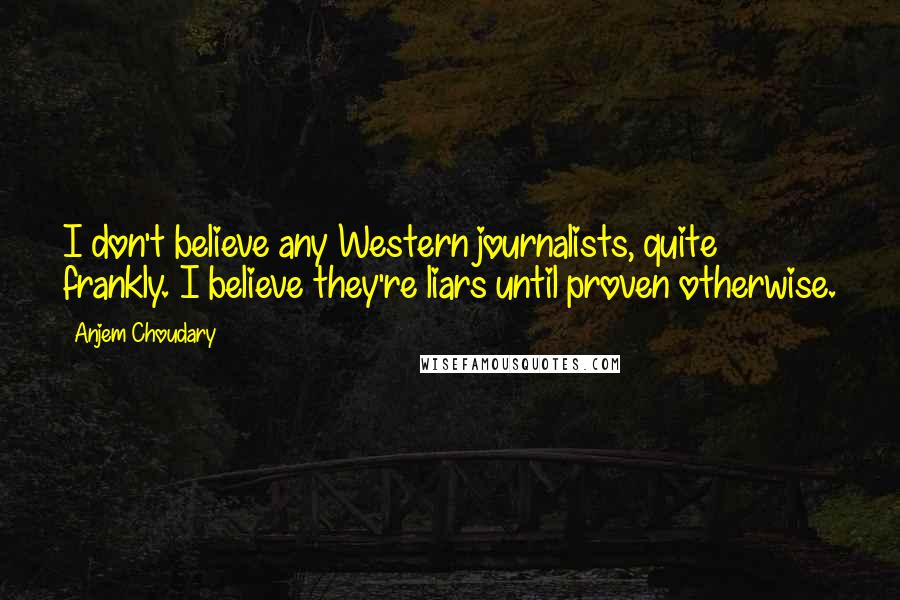 Anjem Choudary quotes: I don't believe any Western journalists, quite frankly. I believe they're liars until proven otherwise.