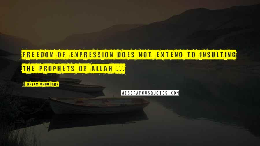 Anjem Choudary quotes: Freedom of expression does not extend to insulting the Prophets of Allah ...
