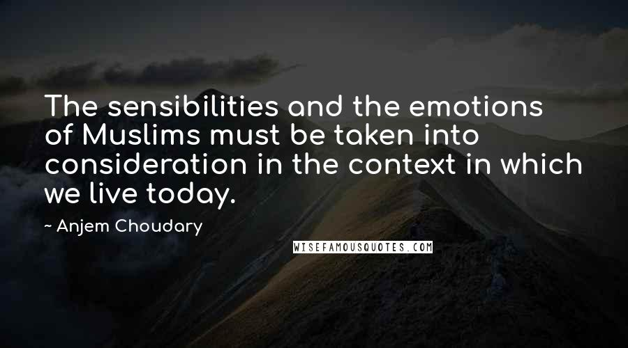 Anjem Choudary quotes: The sensibilities and the emotions of Muslims must be taken into consideration in the context in which we live today.