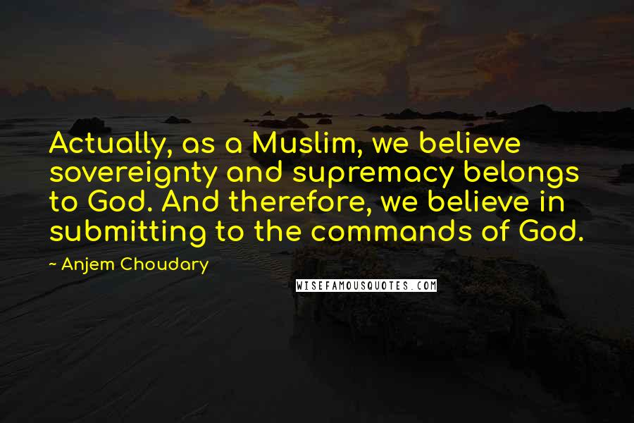 Anjem Choudary quotes: Actually, as a Muslim, we believe sovereignty and supremacy belongs to God. And therefore, we believe in submitting to the commands of God.