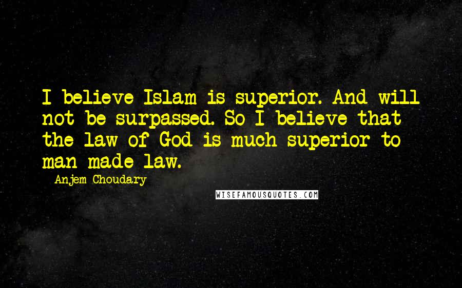 Anjem Choudary quotes: I believe Islam is superior. And will not be surpassed. So I believe that the law of God is much superior to man-made law.