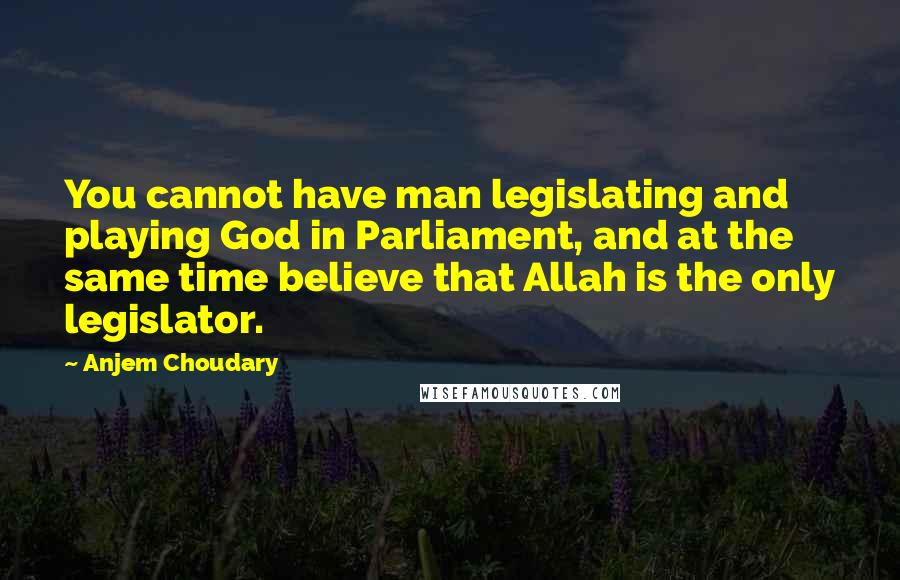 Anjem Choudary quotes: You cannot have man legislating and playing God in Parliament, and at the same time believe that Allah is the only legislator.