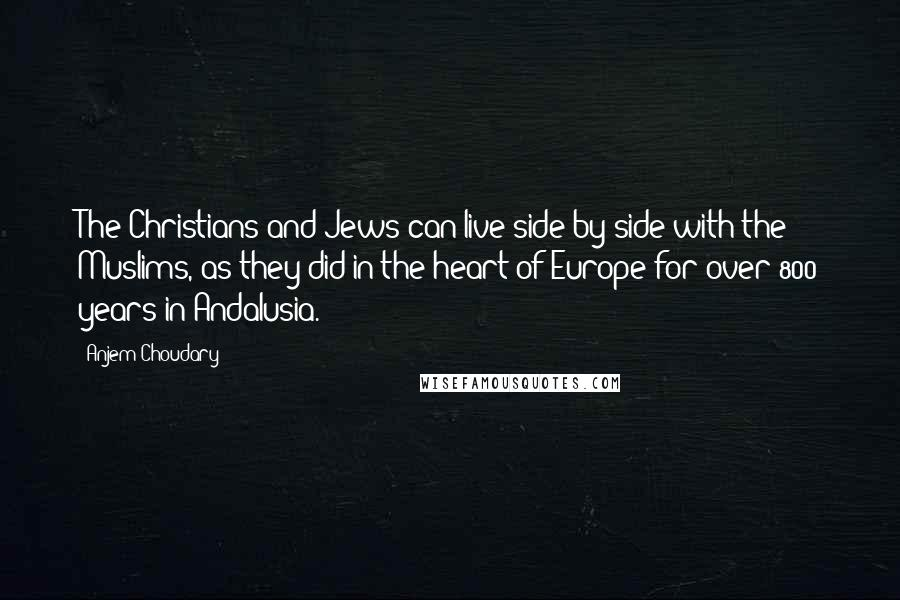 Anjem Choudary quotes: The Christians and Jews can live side by side with the Muslims, as they did in the heart of Europe for over 800 years in Andalusia.