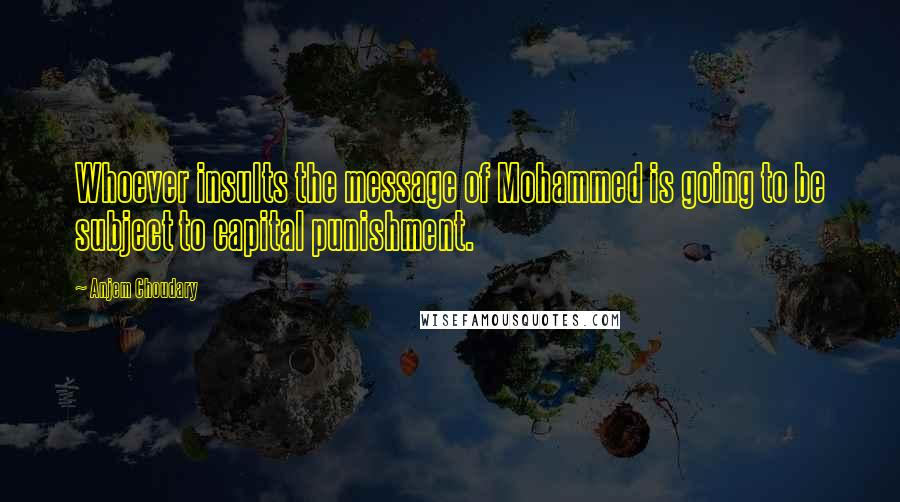 Anjem Choudary quotes: Whoever insults the message of Mohammed is going to be subject to capital punishment.